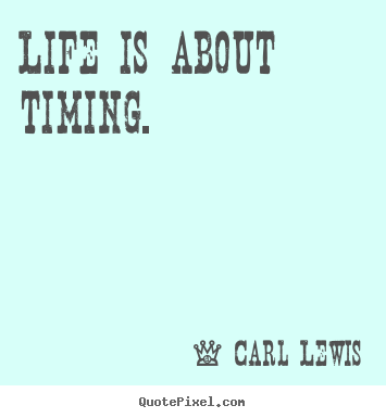 Quote about life - Life is about timing.
