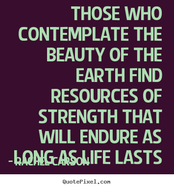 Those who contemplate the beauty of the earth find resources of strength.. Rachel Carson popular life quotes