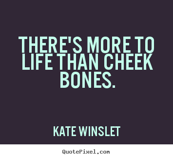 There's more to life than cheek bones. Kate Winslet  life quotes