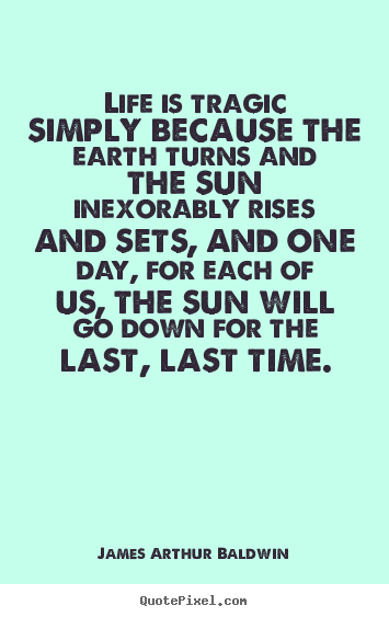 James Arthur Baldwin picture quotes - Life is tragic simply because the earth turns and the sun inexorably.. - Life quote