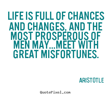Aristotle picture quotes - Life is full of chances and changes, and the most prosperous.. - Life quotes