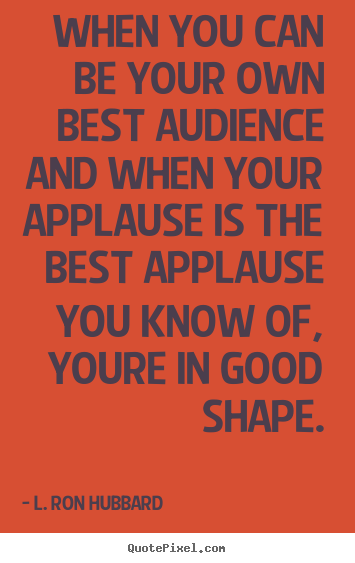 Diy picture quotes about life - When you can be your own best audience and when your applause..