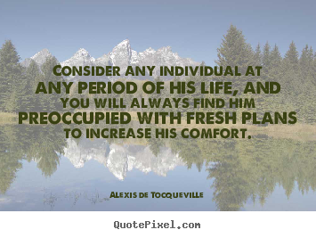 Quote about life - Consider any individual at any period of his life,..