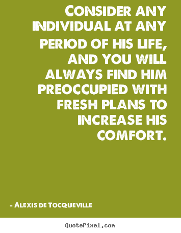 Quotes about life - Consider any individual at any period of..
