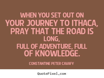 Quote about life - When you set out on your journey to ithaca, pray..