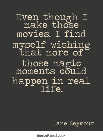 Sayings about life - Even though i make those movies, i find myself wishing..