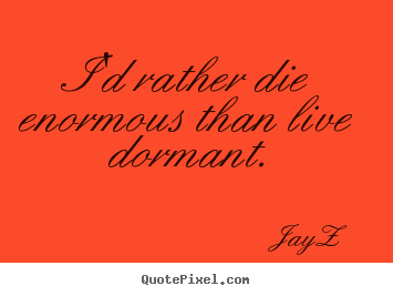 I'd rather die enormous than live dormant. Jay-Z best life quote