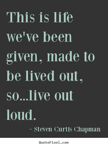 Quotes about life - This is life we've been given, made to be lived out,..