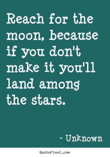 Reach for the moon, because if you don't make it you'll.. Unknown top life quote