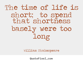 Life Quote   The Time Of Life Is Short; To Spend That Shortness Basely Were