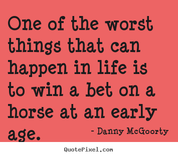 Create custom picture quotes about life - One of the worst things that can happen in life is to win a bet..