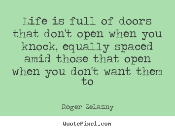 Life is full of doors that don't open when you knock, equally spaced.. Roger Zelazny best life quote