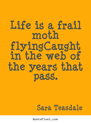 Quotes about life - Life is a frail moth flyingcaught in the web..