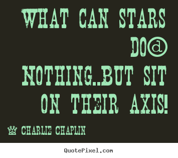 Life quotes - What can stars do? nothing..but sit on their..