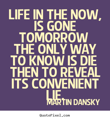 Quotes about life - Life in the now, is gone tomorrow the only way to..