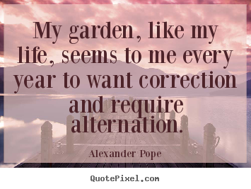 My garden, like my life, seems to me every year to want correction.. Alexander Pope greatest life quotes