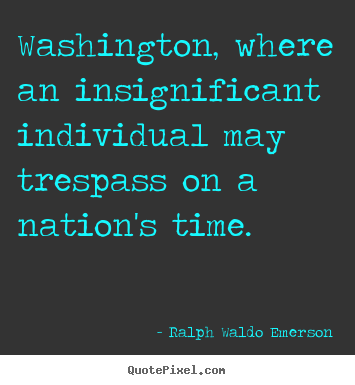 Quotes about life - Washington, where an insignificant individual may trespass on..