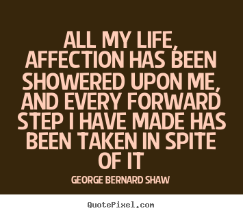 Life quotes - All my life, affection has been showered upon me, and every..