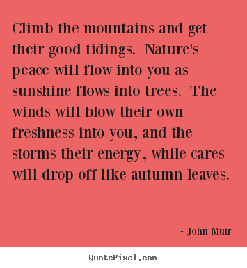 Climb the mountains and get their good tidings. nature's peace will.. John Muir top life quote