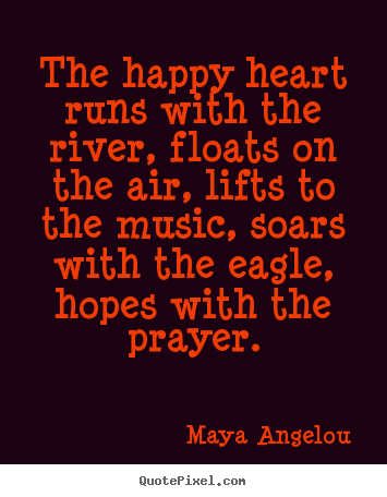 Maya Angelou picture quotes - The happy heart runs with the river, floats on the air, lifts to the.. - Life quote