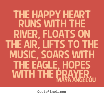 The happy heart runs with the river, floats on the air, lifts to the.. Maya Angelou top life quotes