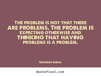 Life sayings - The problem is not that there are problems. the..