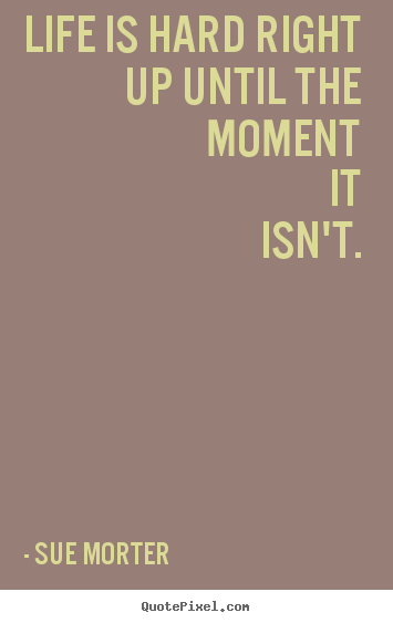 Sue Morter picture quotes - Life is hard right up until the moment it isn't. - Life quotes