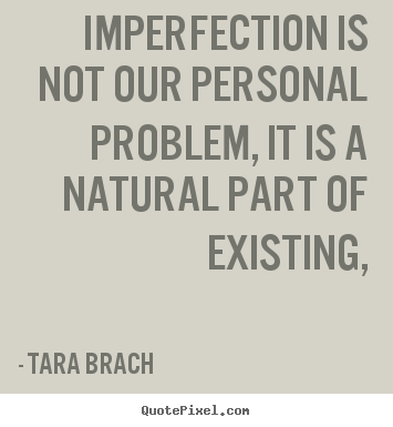 Quote about life - Imperfection is not our personal problem, it is a natural..