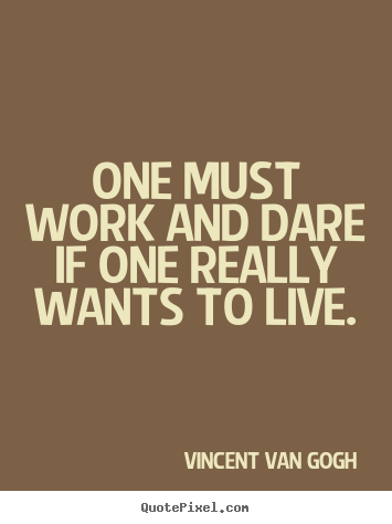 One must work and dare if one really wants to live. Vincent Van Gogh  life quote