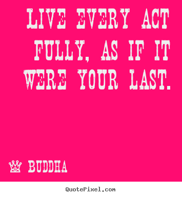 How to make poster quotes about life - Live every act fully, as if it were your last.