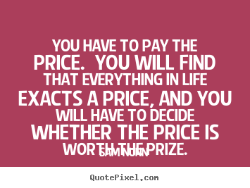 Life quote - You have to pay the price. you will find that everything..