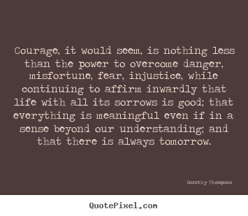 Life quote - Courage, it would seem, is nothing less than..