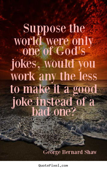 Life quotes - Suppose the world were only one of god's jokes, would..