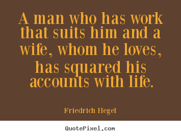 A man who has work that suits him and a wife, whom he loves,.. Friedrich Hegel  life quotes