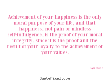 Ayn Rand picture quote - Achievement of your happiness is the only moral purpose.. - Life quote