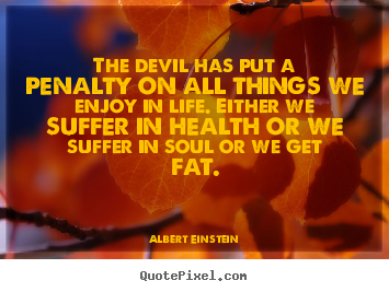 Albert Einstein picture quotes - The devil has put a penalty on all things we enjoy.. - Life quotes