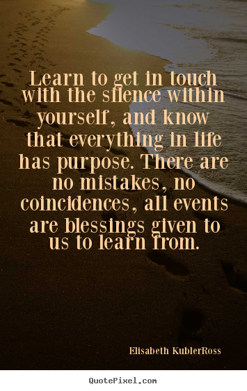 Learn to get in touch with the silence within yourself, and know.. Elisabeth Kubler-Ross famous life quotes