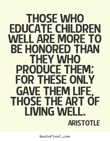 Aristotle picture quote - Those who educate children well are more to.. - Life sayings
