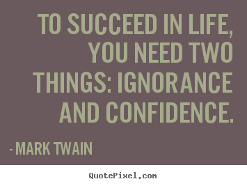 Mark Twain photo quotes - To succeed in life, you need two things: ignorance and confidence. - Life quotes