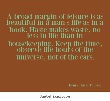 A broad margin of leisure is as beautiful in a man's.. Henry David Thoreau top life quotes