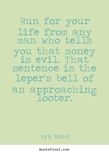Sayings about life - Run for your life from any man who tells you that money is evil...