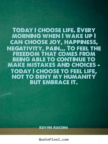 Today i choose life. every morning when i wake up i can choose.. Kevyn Aucoin greatest life quotes