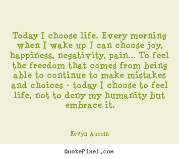 Quote about life - Today i choose life. every morning when i wake up i can..