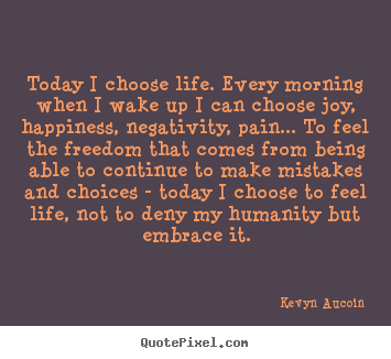 How to make picture quotes about life - Today i choose life. every morning when i wake up i can choose..