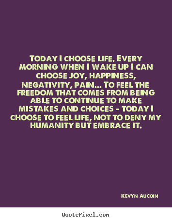 Make personalized picture quotes about life - Today i choose life. every morning when i wake up i..