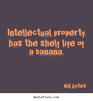 Bill Gates picture quotes - Intellectual property has the shelf life of a banana. - Life sayings