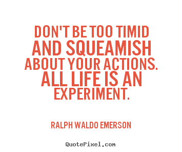 Don't be too timid and squeamish about your.. Ralph Waldo Emerson famous life quote