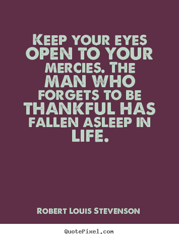 Robert Louis Stevenson picture quotes - Keep your eyes open to your mercies. the man who forgets.. - Life quotes