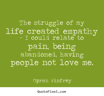 The struggle of my life created empathy - i could relate to pain,.. Oprah Winfrey greatest life quote