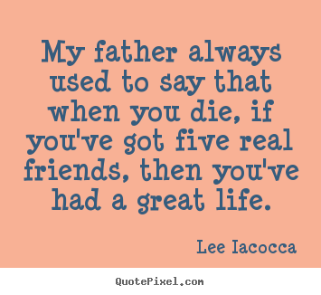 Quotes about life - My father always used to say that when you die, if you've got five..